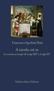 A tavola coi re. La cucina ai tempi di Luigi XIV e Luigi XV