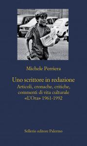 Uno scrittore in redazione. Articoli, cronache, critiche, commenti di vita culturale «L'Ora» 1961-1992