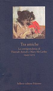 Tra amiche. La corrispondenza di Hannah Arendt e Mary McCarthy. 1949-1975