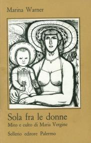 Sola fra le donne. Mito e culto di Maria Vergine